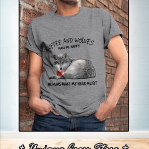 Coffee and wolves make me happy humans make my head hurt shirt 2