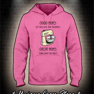 Food Mixer Good Moms Let You Lick The Beaters Great Moms Turn Them Off First hoodie