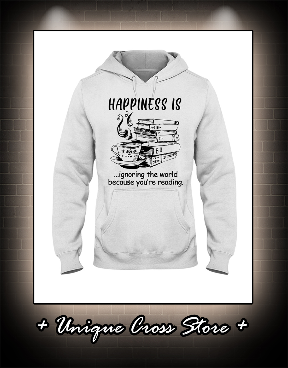 Happiness Is Ignoring The World Because You're Reading hoodie