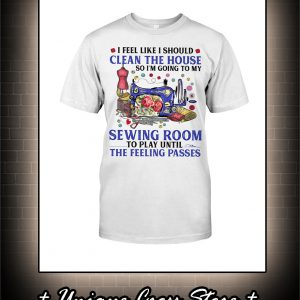 I Feel Like I Should Clean The House So I'm Going To My Sewing Room Shirt
