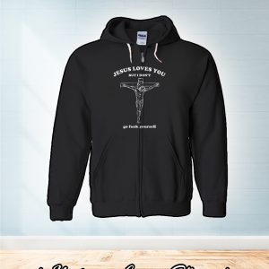 Jesus loves you but i don't go fuck yourself zip hoodie