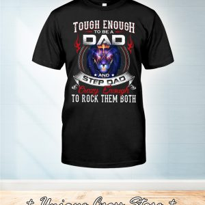 Lion Tough Enough To Be A Dad And Step Dad Crazy Enough To Rock Them Both Shirt
