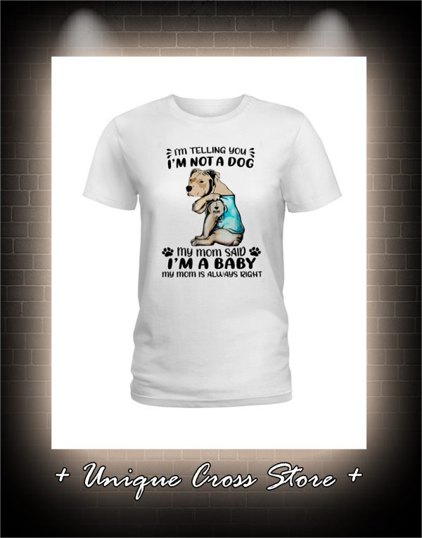 Pitbull I'm Telling You I'm Not A Dog My Mom Said I'm A Baby My Mom Is Always Right Shirt