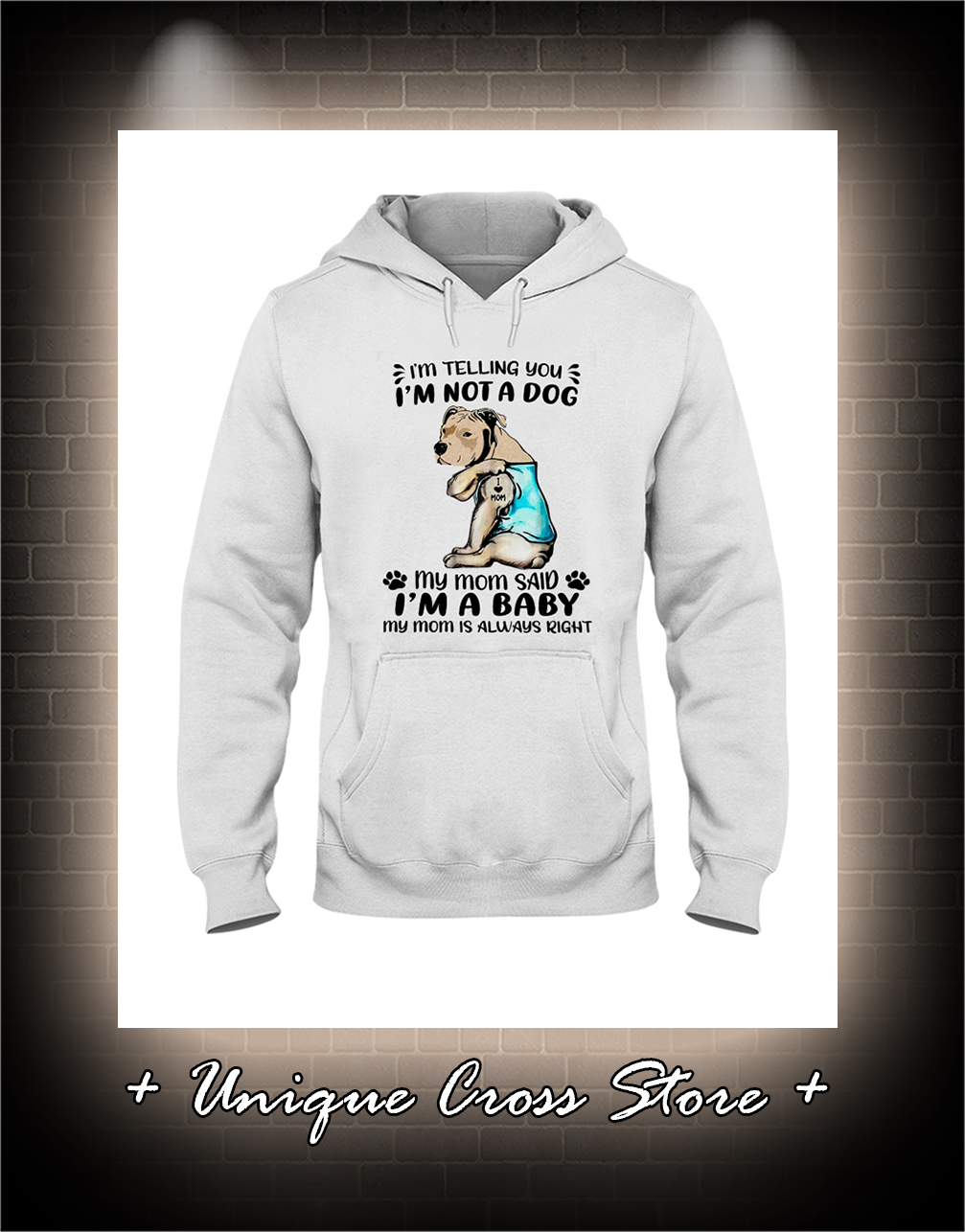 Pitbull I'm Telling You I'm Not A Dog My Mom Said I'm A Baby My Mom Is Always Right hoodie