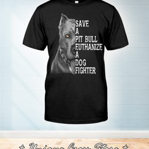 Save A Pit Bull Euthanize A Dog Fighter Shirt