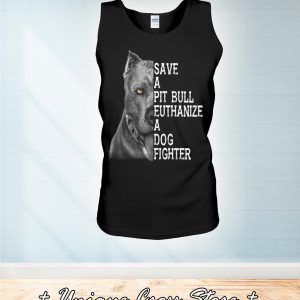 Save A Pit Bull Euthanize A Dog Fighter tank top
