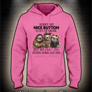 Sloth Sorry my nice button is out of order but my bite me button works just fine hoodie