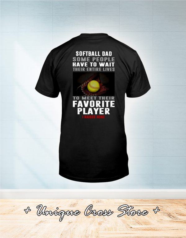Softball Dad Some People Have To Wait Their Entire Lives To Meet Their Favorite Player I Raised Mine Shirt