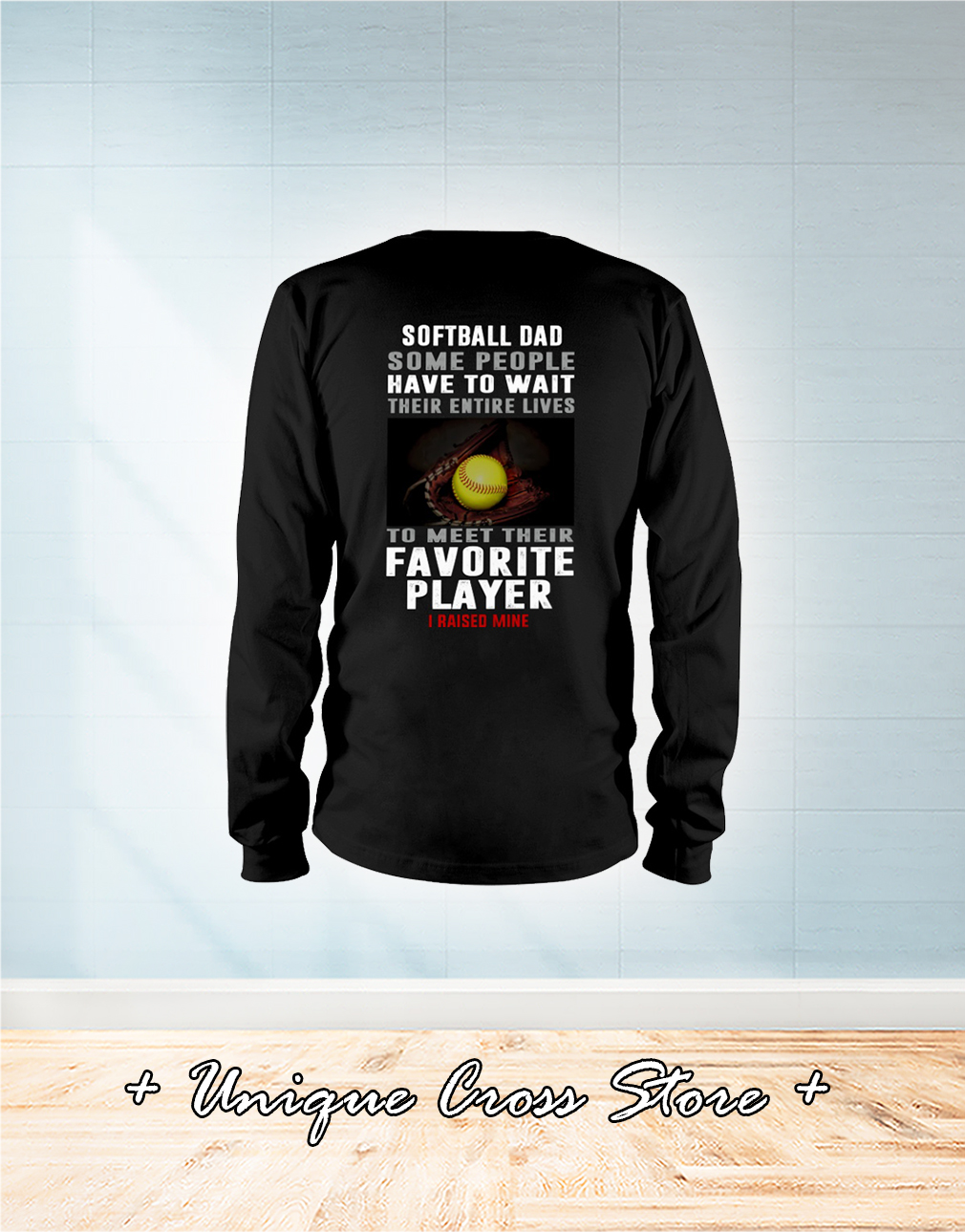 Softball Dad Some People Have To Wait Their Entire Lives To Meet Their Favorite Player I Raised Mine long sleeve