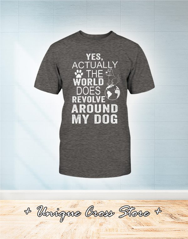 Yes Actually The World Does Revolve Around My Dog Shirt 1