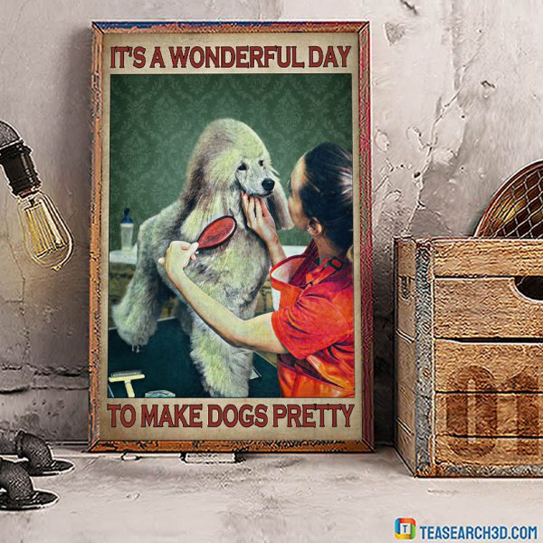 Dog grooming It's a wonderful day to make dogs pretty poster A1
