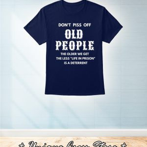 Don't Piss Off Old People The Older We Get The Less Life In Prison Is A Deterrent Shirt 1