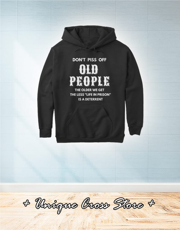 Don't Piss Off Old People The Older We Get The Less Life In Prison Is A Deterrent hoodie