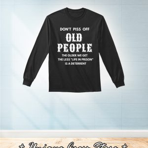 Don't Piss Off Old People The Older We Get The Less Life In Prison Is A Deterrent sweater