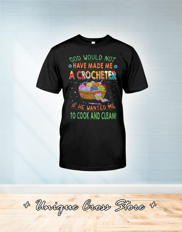 God would not have made me a crocheter if he wanted me to cook and clean shirt