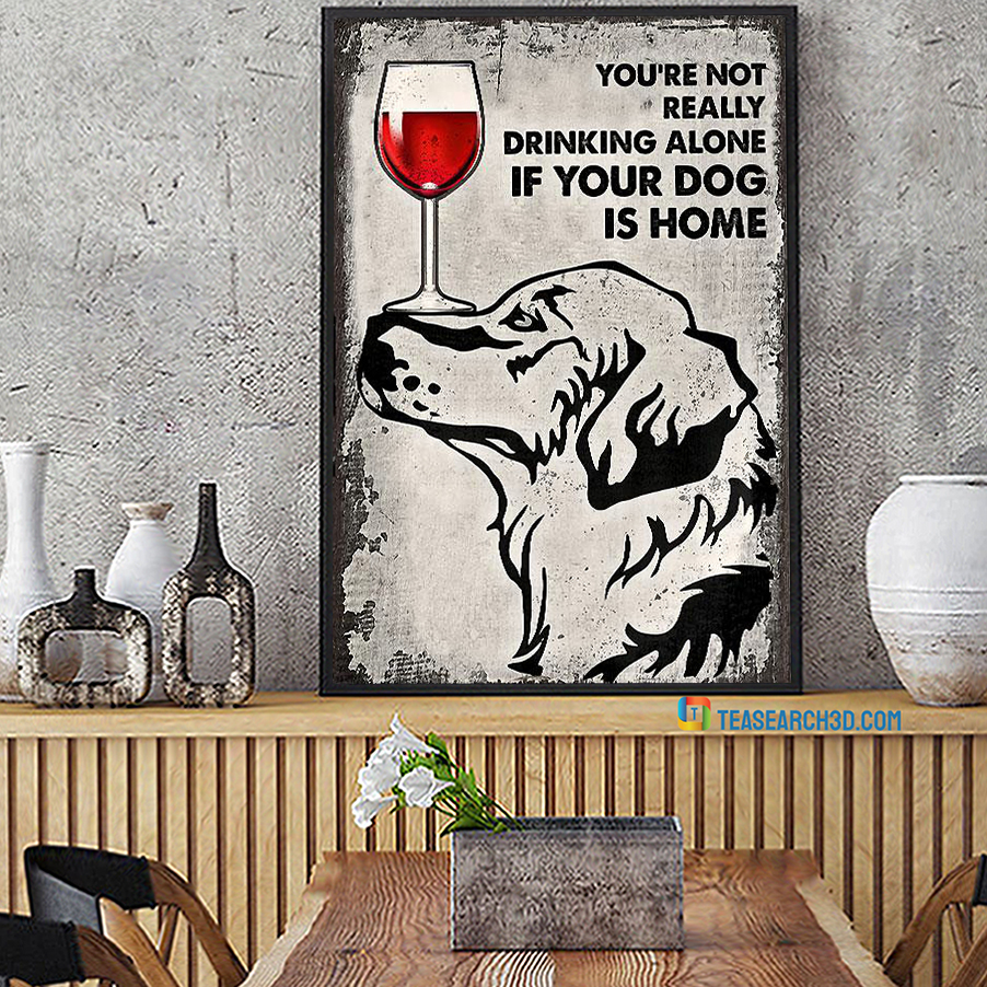 Golden Retriever You're Not Really Drinking Alone If Your Dog Is Home Poster A1