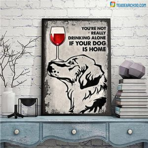 Golden Retriever You're Not Really Drinking Alone If Your Dog Is Home Poster A2