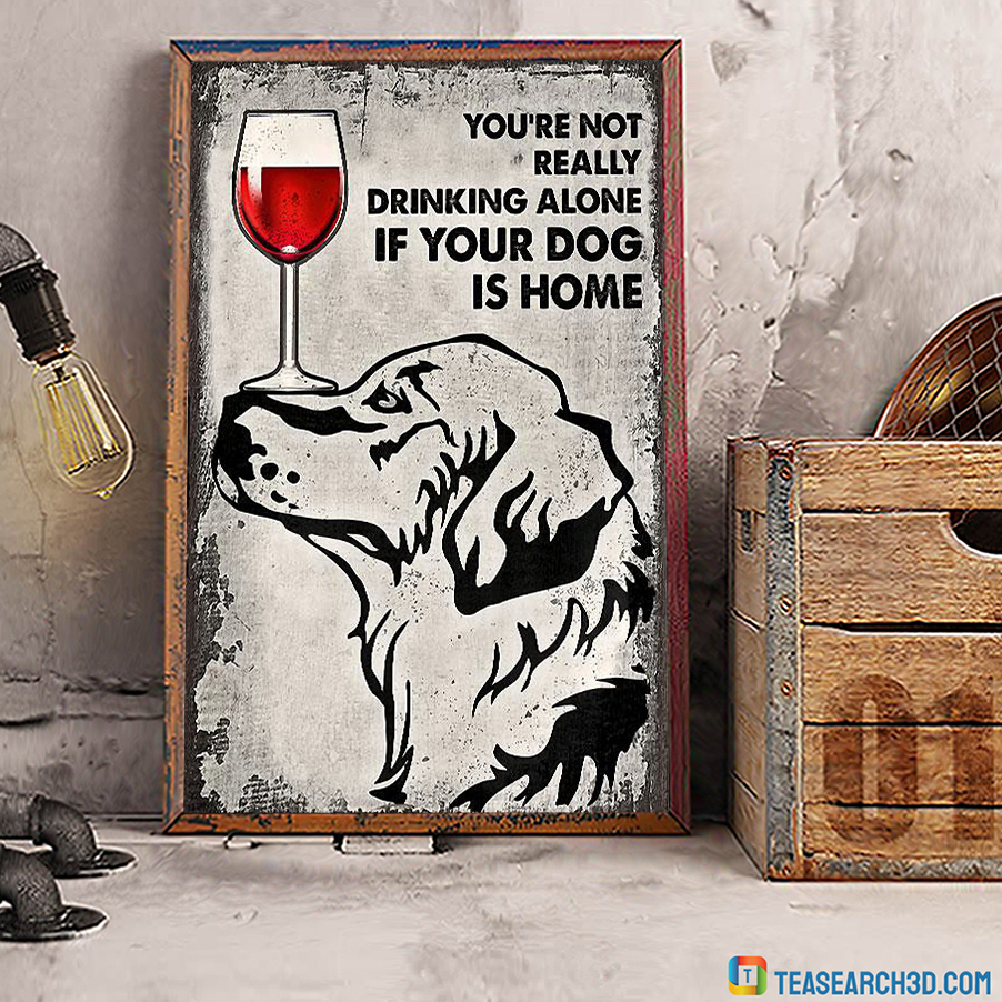 Golden Retriever You're Not Really Drinking Alone If Your Dog Is Home Poster A3