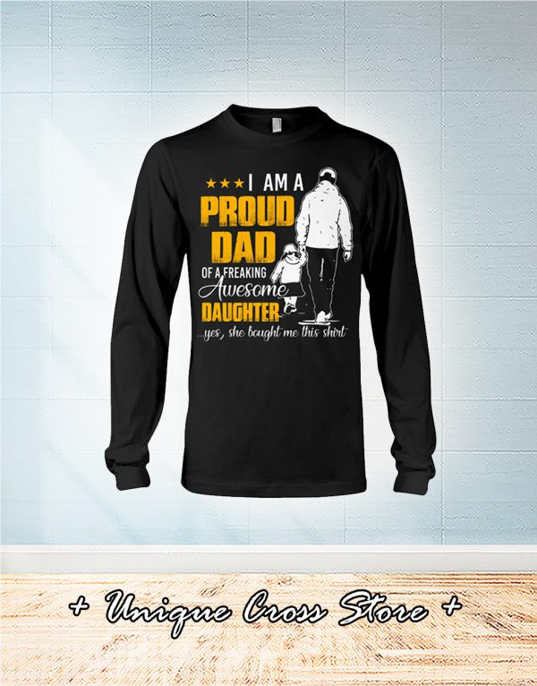 I Am A Proud Dad Of A Freaking Awesome Daughter Yes She Bought Me This Shirt long sleeve
