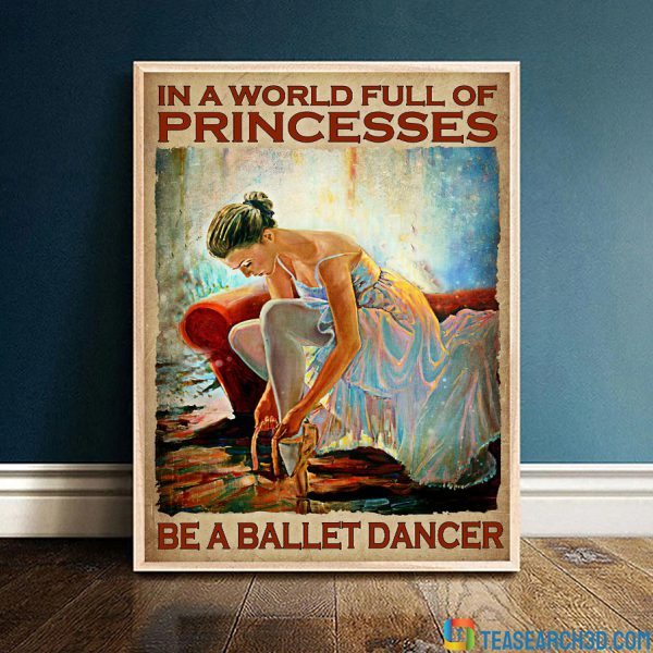 In A World Full Of Princesses Be A Ballet Dancer Poster A1