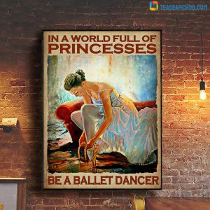 In A World Full Of Princesses Be A Ballet Dancer Poster A2