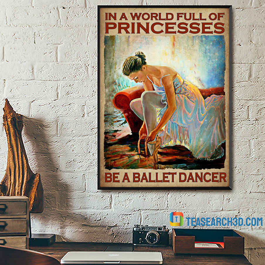 In A World Full Of Princesses Be A Ballet Dancer Poster A3