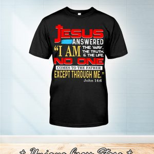 Jesus answered I'm the way the truth and the life no one comes to the father except through me john 14 6 shirt