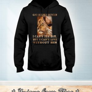 Lion God Is Like Oxygen I Can't See Him But I Can't Live Without Him hoodie