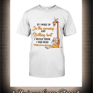 Multiple Sclerosis Awareness Giraffe If I Woke Up In The Morning And Nothing Hurt Shirt