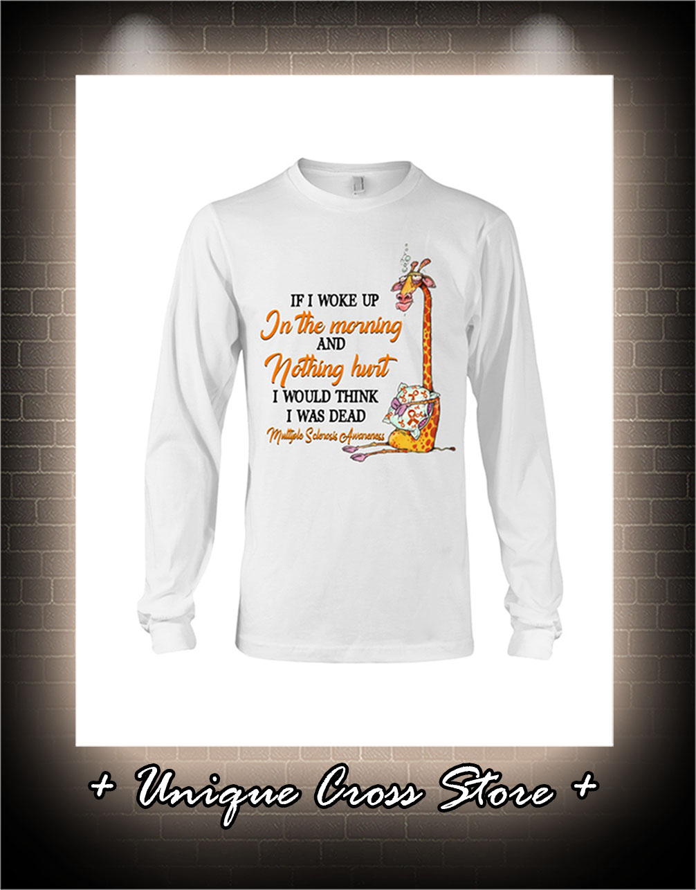 Multiple Sclerosis Awareness Giraffe If I Woke Up In The Morning And Nothing Hurt long sleeve