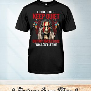 Native I Tried To Keep Keep Quiet But My Ancestors Wouldn't Let Me Shirt