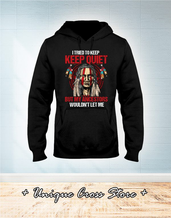 Native I Tried To Keep Keep Quiet But My Ancestors Wouldn't Let Me hoodie
