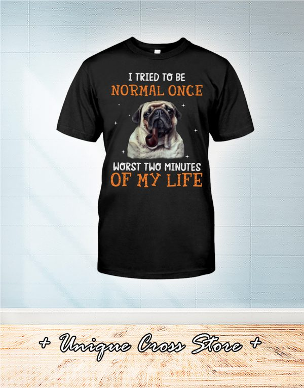 Pug Dog I Tried To Be Normal Once Worst Two Minutes Of My Life Shirt