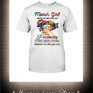 Shut Up Lips Butterfly March Girl Make No Mistake My Personality Is Who I Am My Attitude Shirt