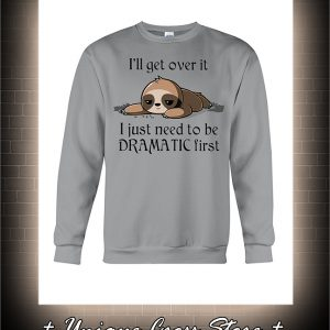 Sloth I'll get over it i just need to be dramatic first sweatshirt