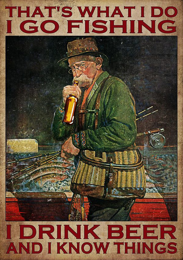 That's What I Do I Go Fishing I Drink Beer And I Know Things Poster
