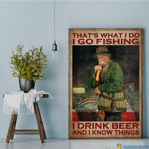 That's What I Do I Go Fishing I Drink Beer And I Know Things Poster A1