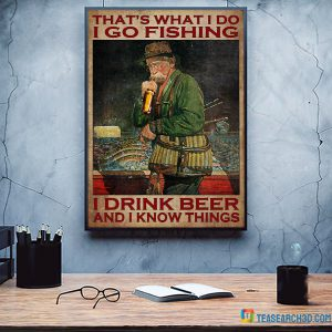 That's What I Do I Go Fishing I Drink Beer And I Know Things Poster A3