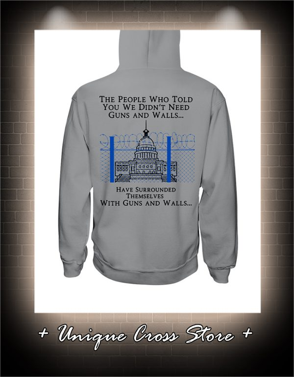 The people who told you we didn't need guns and walls have surrounded themselves with guns and walls hoodie