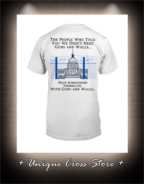The people who told you we didn't need guns and walls have surrounded themselves with guns and walls shirt