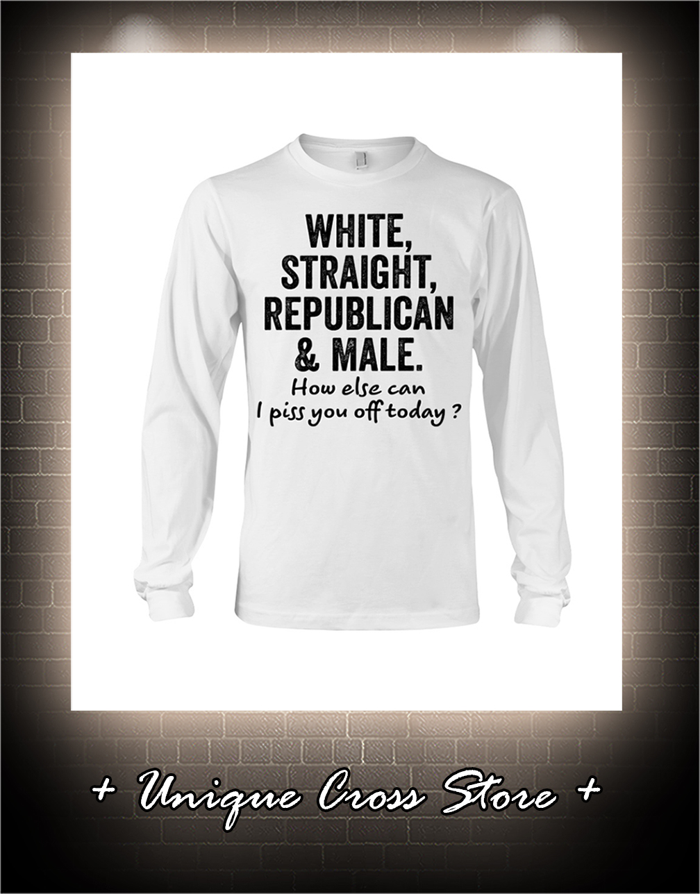White Straight Republican And Male How Else Can I Piss You Off Today long sleeve