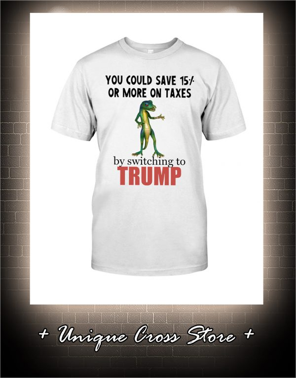 You Could Save 15 Or More On Taxes By Switching To Trump Shirt