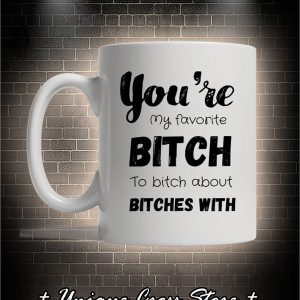 You're my favorite bitch to bitch about bitches with mug